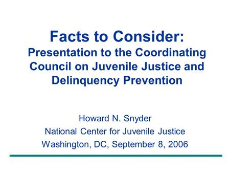 Facts to Consider: Presentation to the Coordinating Council on Juvenile Justice and Delinquency Prevention Howard N. Snyder National Center for Juvenile.