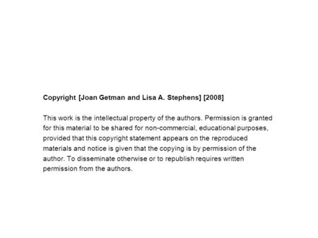 Copyright [Joan Getman and Lisa A. Stephens] [2008] This work is the intellectual property of the authors. Permission is granted for this material to be.