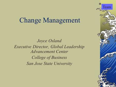 Change Management Joyce Osland Executive Director, Global Leadership Advancement Center College of Business San Jose State University Team *