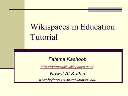 Wikispaces in Education Tutorial Fatema Kashoob  Nawal ALKathiri