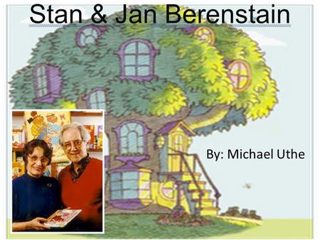 Stan & Jan Berenstain By: Michael Uthe. The Facts of History… Stanley Melvin Berenstain and Janice Marian (Grant) were born in the same year of 1923 in.
