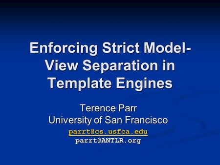 Enforcing Strict Model- View Separation in Template Engines Terence Parr University of San Francisco