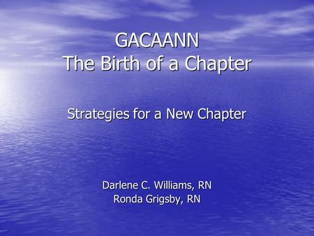 GACAANN The Birth of a Chapter Strategies for a New Chapter Darlene C. Williams, RN Ronda Grigsby, RN.