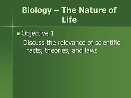 Biology – The Nature of Life Objective 1 Objective 1 Discuss the relevance of scientific facts, theories, and laws.