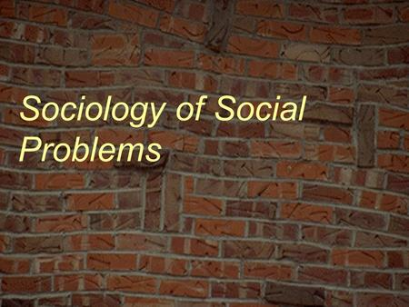 "Sociology of Social Problems. ""crisis is the order of the day""; issues & troubles Starvation, poverty War Disease Apathy/alienation Racism Pessimism Job."