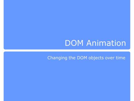 DOM Animation Changing the DOM objects over time.