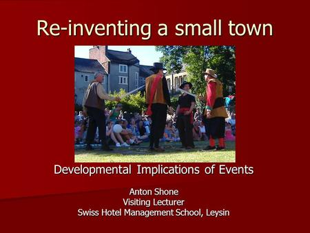Re-inventing a small town Developmental Implications of Events Anton Shone Visiting Lecturer Swiss Hotel Management School, Leysin.