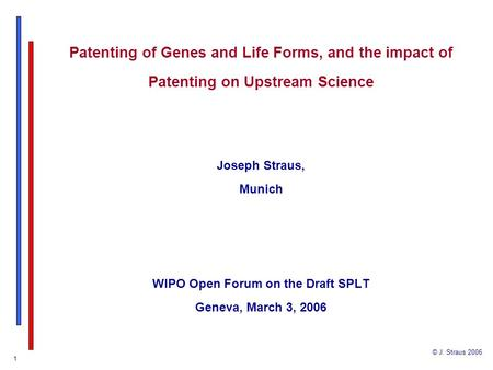 © J. Straus 2006 1 Patenting of Genes and Life Forms, and the impact of Patenting on Upstream Science Joseph Straus, Munich WIPO Open Forum on the Draft.