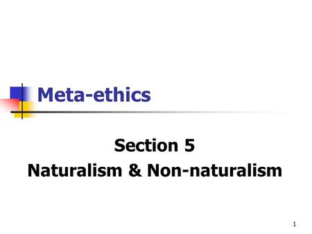 1 Meta-ethics Section 5 Naturalism & Non-naturalism.