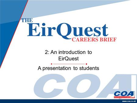 Www.coa.co.uk 2: An introduction to EirQuest A presentation to students.