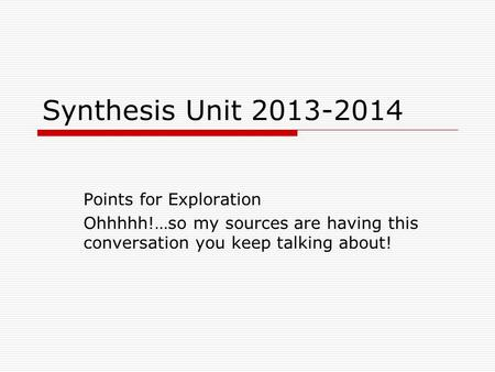 Synthesis Unit 2013-2014 Points for Exploration Ohhhhh!…so my sources are having this conversation you keep talking about!