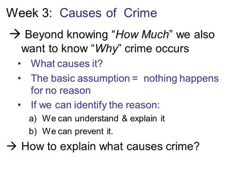"Week 3: Causes of Crime  Beyond knowing ""How Much"" we also want to know ""Why"" crime occurs What causes it? The basic assumption = nothing happens for."