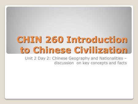 CHIN 260 Introduction to Chinese Civilization Unit 2 Day 2: Chinese Geography and Nationalities – discussion on key concepts and facts.