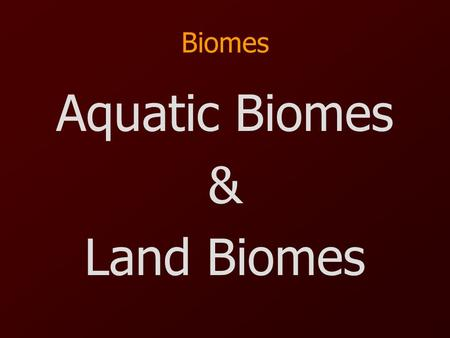 Biomes Aquatic Biomes & Land Biomes. Aquatic Biomes Freshwater –Location: Wetlands, Rivers, Streams, Ponds, Lakes, & Creeks –Types of Organisms: Algae,