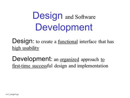Cs413_design04.ppt Design and Software Development Design : to create a functional interface that has high usability Development : an organized approach.