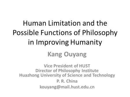 Human Limitation and the Possible Functions of Philosophy in Improving Humanity Kang Ouyang Vice President of HUST Director of Philosophy Institute Huazhong.