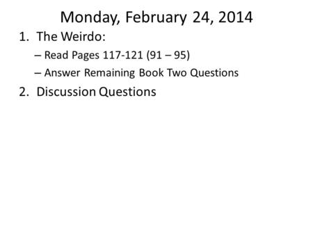 Monday, February 24, 2014 1.The Weirdo: – Read Pages 117-121 (91 – 95) – Answer Remaining Book Two Questions 2.Discussion Questions.