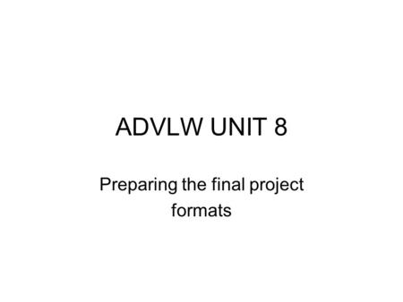 ADVLW UNIT 8 Preparing the final project formats.