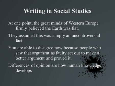 Writing in Social Studies At one point, the great minds of Western Europe firmly believed the Earth was flat. They assumed this was simply an uncontroversial.