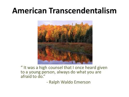 "American Transcendentalism "" It was a high counsel that I once heard given to a young person, always do what you are afraid to do."" - Ralph Waldo Emerson."