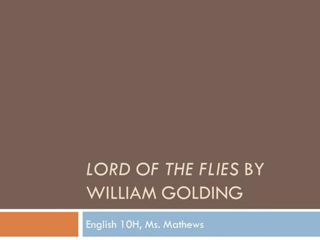 LORD OF THE FLIES BY WILLIAM GOLDING English 10H, Ms. Mathews.