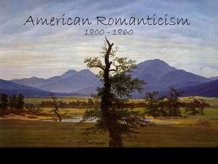 American Romanticism 1800-1860 We will walk with our own feet; we will work with our own hands; we will speak our own minds. -Ralph Waldo Emerson What.