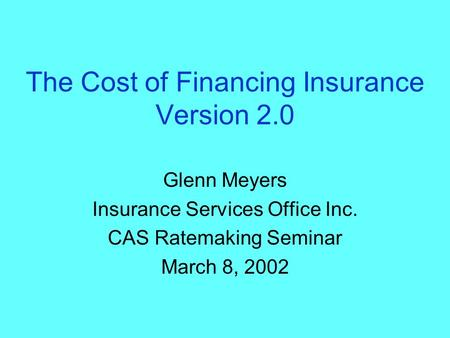 The Cost of Financing Insurance Version 2.0 Glenn Meyers Insurance Services Office Inc. CAS Ratemaking Seminar March 8, 2002.