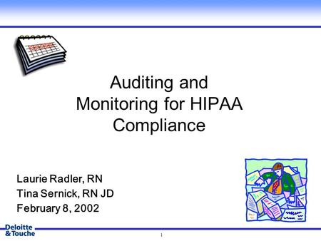 1 Auditing and Monitoring for HIPAA Compliance Laurie Radler, RN Tina Sernick, RN JD February 8, 2002.
