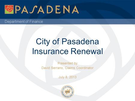 Department of Finance City of Pasadena Insurance Renewal Presented by David Serrano, Claims Coordinator July 8, 2013.