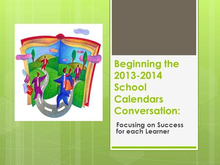 Beginning the 2013-2014 School Calendars Conversation: Focusing on Success for each Learner.