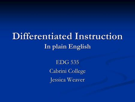 Differentiated Instruction In plain English EDG 535 Cabrini College Jessica Weaver.
