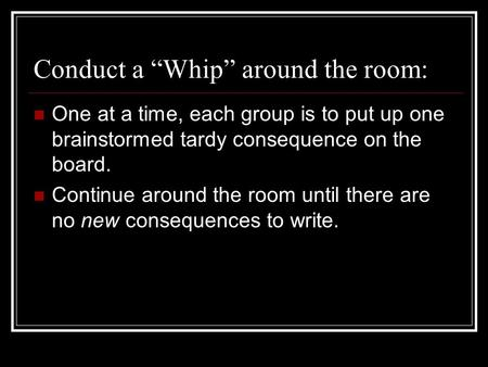 "Conduct a ""Whip"" around the room: One at a time, each group is to put up one brainstormed tardy consequence on the board. Continue around the room until."