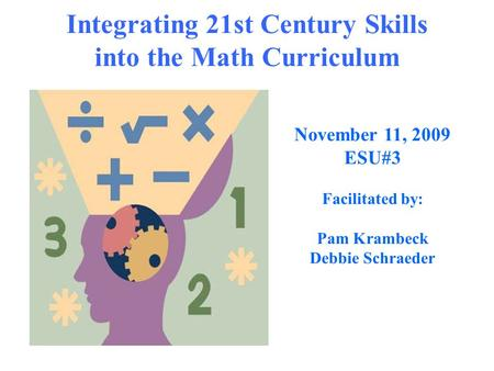 Integrating 21st Century Skills into the Math Curriculum November 11, 2009 ESU#3 Facilitated by: Pam Krambeck Debbie Schraeder.