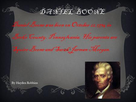 DANIEL BOONE Daniel Boone was born on October 22,1734 in Berks County, Pennsylvania. His parents are Squire Boone and Sarah Jarman Morgan. By Hayden Robbins.