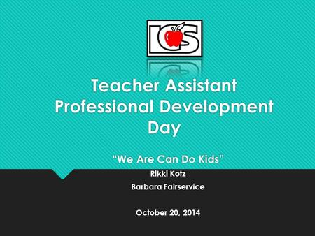 "Teacher Assistant Professional Development Day ""We Are Can Do Kids"" Rikki Kotz Barbara Fairservice October 20, 2014 ""We Are Can Do Kids"" Rikki Kotz Barbara."