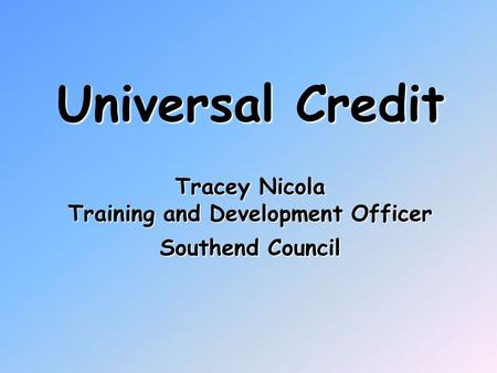 Universal Credit Tracey Nicola Training and Development Officer Southend Council.