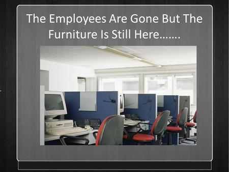The Employees Are Gone But The Furniture Is Still Here……. Presented by.
