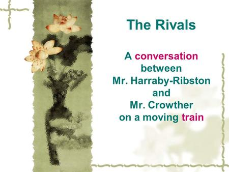 The Rivals A conversation between Mr. Harraby-Ribston and Mr. Crowther on a moving train.