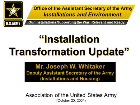 "Office of the Assistant Secretary of the Army Installations and Environment Our Installations Supporting the War: Relevant and Ready ""Installation Transformation."