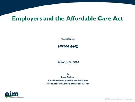 ©2013 Associated Industries of Massachusetts Employers and the Affordable Care Act Presented for: HRMAWNE January 27. 2014 By: Russ Sullivan Vice President,