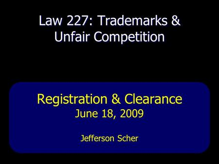 Law 227: Trademarks & Unfair Competition Registration & Clearance June 18, 2009 Jefferson Scher.