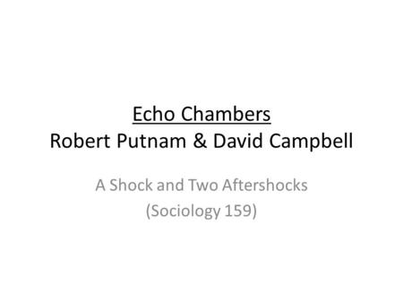 Echo Chambers Robert Putnam & David Campbell A Shock and Two Aftershocks (Sociology 159)