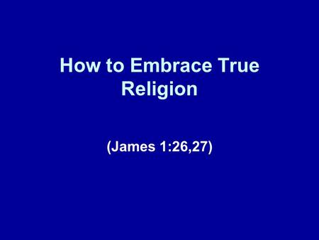 "How to Embrace True Religion (James 1:26,27). Brief Review Our lesson today represents our seventh installment in this series of lessons on ""How To"" Christianity."