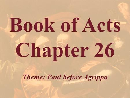 Book of Acts Chapter 26 Theme: Paul before Agrippa.