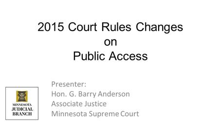 Presenter: Hon. G. Barry Anderson Associate Justice Minnesota Supreme Court 2015 Court Rules Changes on Public Access.