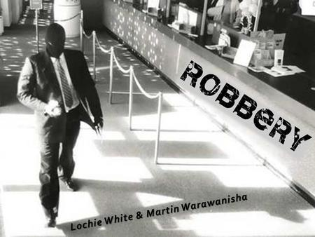 Lochie White & Martin Warawanisha. Robbery must be carried out with violence or threats towards the owner of the property stolen. The victim has to be.