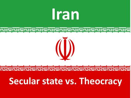 Iran Secular state vs. Theocracy. Area our textbook refers to as Middle East.