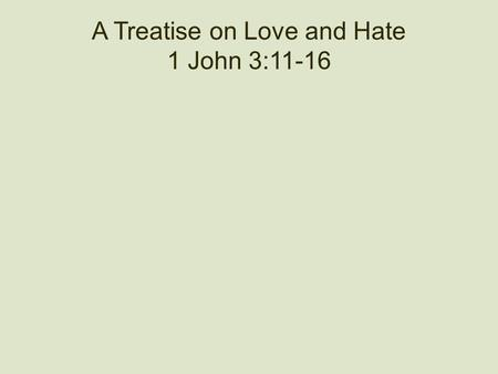 "A Treatise on Love and Hate 1 John 3:11-16. Is This Christianity? ""We have just enough religion to make us hate, but not enough to make us love one another."""