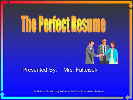 Week Four: Productivity Software, Part Two: Presentation Software Presented By: Mrs. Falteisek.