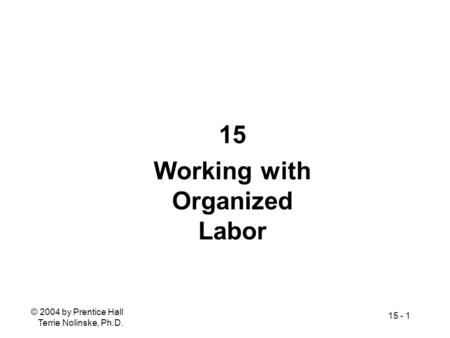 © 2004 by Prentice Hall Terrie Nolinske, Ph.D. 15 - 1 15 Working with Organized Labor.